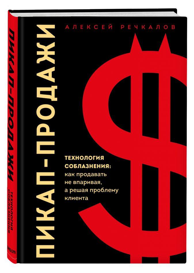 Алексей Речкалов - Пикап-продажи. Технология соблазнения: как продавать не впаривая, а решая проблему клиента обложка книги