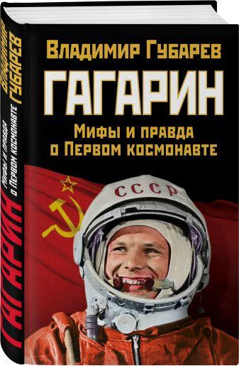 Владимир Губарев - Гагарин. Мифы и правда о Первом космонавте обложка книги