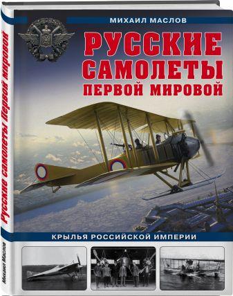 Михаил Маслов - Русские самолеты Первой мировой: Крылья Российской империи обложка книги