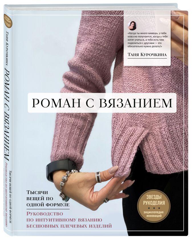 Таня Курочкина - Роман с вязанием. Тысячи вещей по одной формуле. Руководство по интуитивному вязанию бесшовных плечевых изделий обложка книги