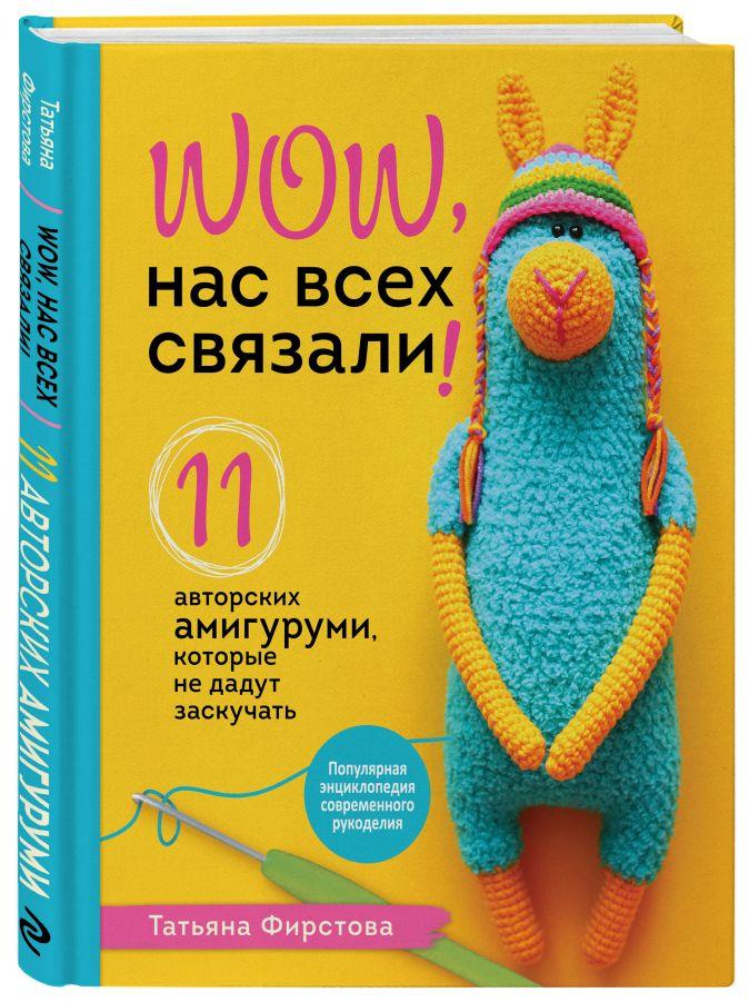 Татьяна Фирстова - Нас всех связали! 11 авторских амигуруми, которые не дадут заскучать обложка книги