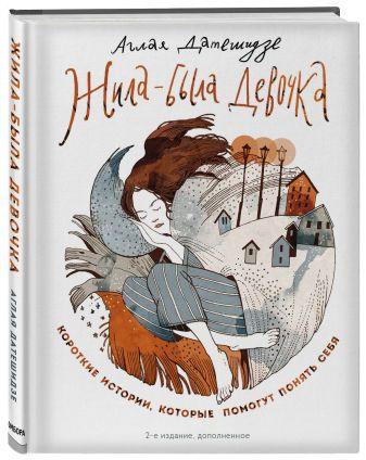Аглая Датешидзе - Жила-была девочка. Короткие истории, которые помогут понять себя (дополненное издание) обложка книги
