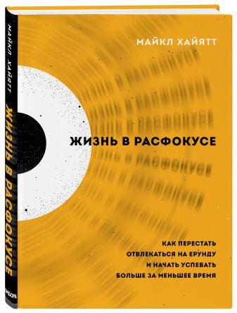 Майкл Хайятт - Жизнь в расфокусе. Как перестать отвлекаться на ерунду и начать успевать больше за меньшее время обложка книги