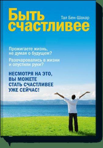 Тал Бен-Шахар - Быть счастливее обложка книги