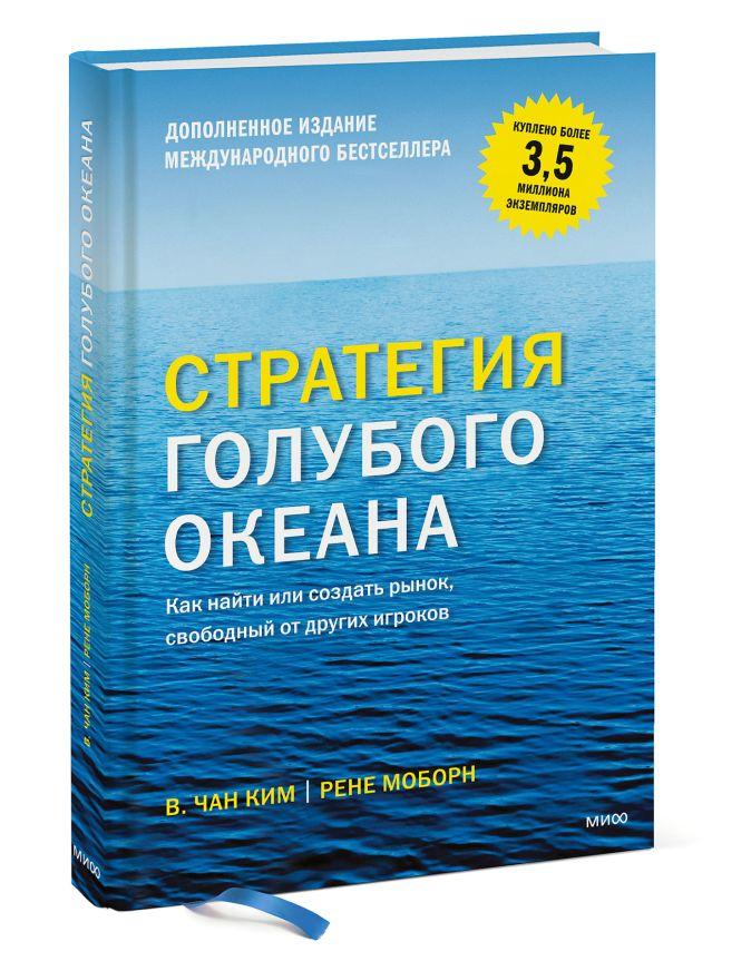 Стратегия голубого океана. Как найти или создать рынок, свободный от других игроков Чан Ким и Рене Моборн