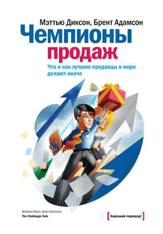 Мэттью Диксон - Чемпионы продаж. Что и как лучшие продавцы в мире делают иначе обложка книги