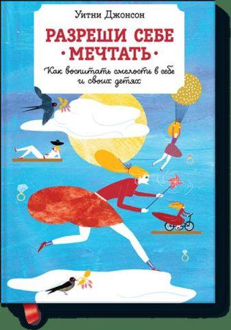 Джонсон У. - Разреши себе мечтать. Как воспитать смелость в себе и своих детях обложка книги