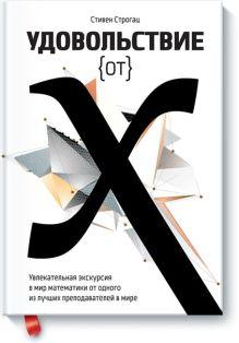 Удовольствие от x. Увлекательная экскурсия в мир математики от одного из лучших преподавателей в мир