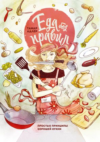 Тамар Адлер - Еда без правил. Простые принципы хорошей кухни обложка книги