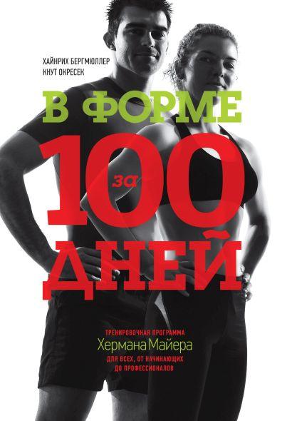 В форме за 100 дней. Тренировочная программа Хермана Майера для всех, от начинающих до профессионало - фото 1
