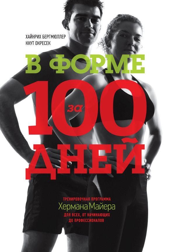 В форме за 100 дней. Тренировочная программа Хермана Майера для всех, от начинающих до профессионало Хайнрих Бергмюллер, Кнут Окресек