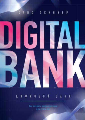 Цифровой банк. Как создать цифровой банк или стать им Крис Скиннер