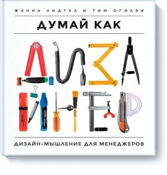Жанна Лидтка, Тим Огилви - Думай как дизайнер. Дизайн-мышление для менеджеров обложка книги