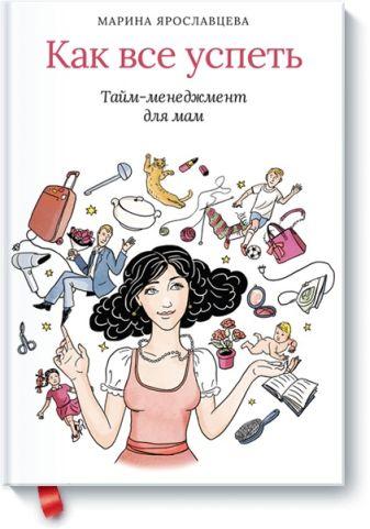Марина Ярославцева - Как все успеть. Тайм-менеджмент для мам обложка книги