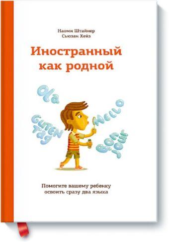 Иностранный как родной. Помогите вашему ребенку освоить сразу два языка Наоми Штайнер Сьюзан Хейз