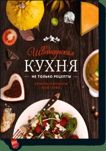 Швейцарская кухня. Не только рецепты Любовь и Максим Куштуевы