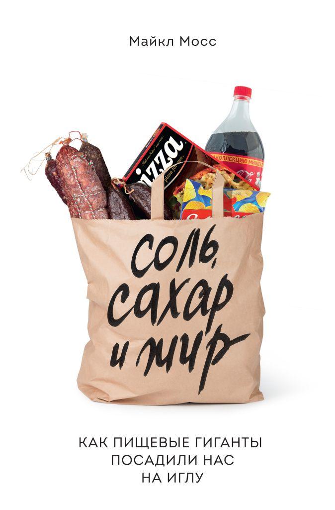 Майкл Мосс - Соль, сахар и жир. Как пищевые гиганты посадили нас на иглу обложка книги
