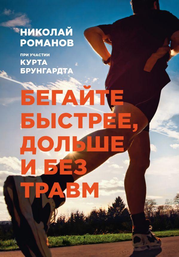 Бегайте быстрее, дольше и без травм Николай Романов, Курт Брунгардт
