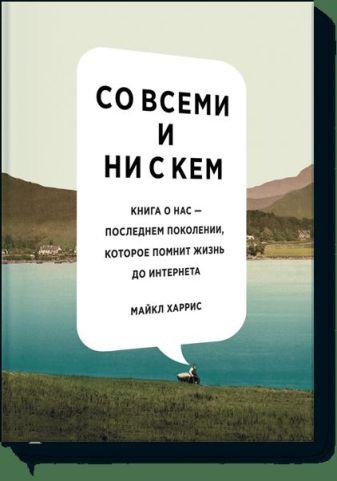 Майкл Харрис - Со всеми и ни с кем. Книга о нас — последнем поколении, которое помнит жизнь до интернета обложка книги