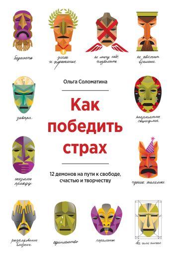 Как победить страх. 12 демонов на пути к свободе, счастью и творчеству Ольга Соломатина
