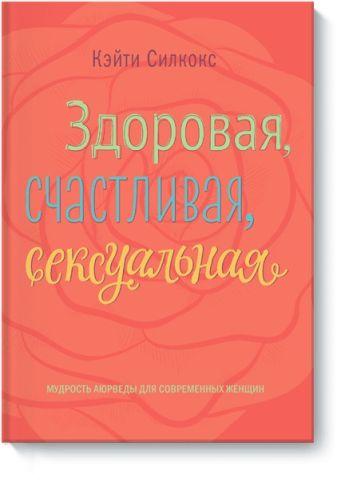 Кэйти Силкокс - Здоровая, счастливая, сексуальная обложка книги