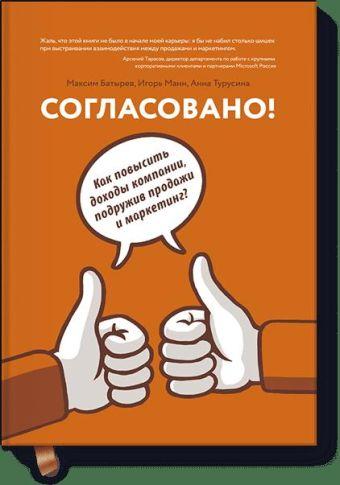 Согласовано!  Как повысить доходы компании, подружив продажи и маркетинг Максим Батырев, Игорь Манн, Анна Турусина