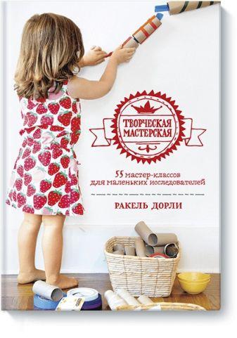 Ракель Дорли - Творческая мастерская: 55 мастер-классов для маленьких исследователей обложка книги