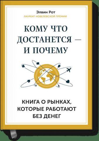 Элвин Рот - Кому что достается - и почему. Книга о рынках, которые работают без денег обложка книги
