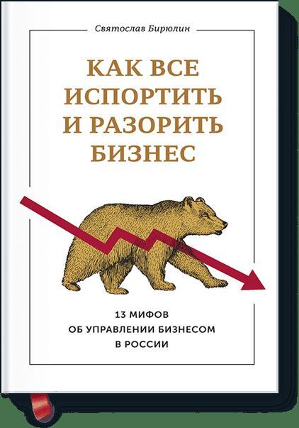 Как все испортить и разорить бизнес. 13 мифов об управлении бизнесом в России ( Бирюлин Святослав Борисович  )