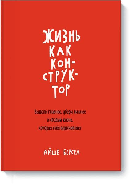 Айше Берсел - Жизнь как конструктор. Выдели главное, убери лишнее и создай жизнь, которая тебя вдохновляет обложка книги