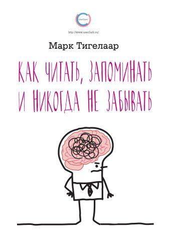 Марк Тигелаар - Как читать, запоминать и никогда не забывать обложка книги