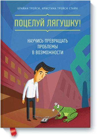 Брайан Трейси, Кристина Трейси Стайн - Поцелуй лягушку! Научись превращать проблемы в возможности обложка книги