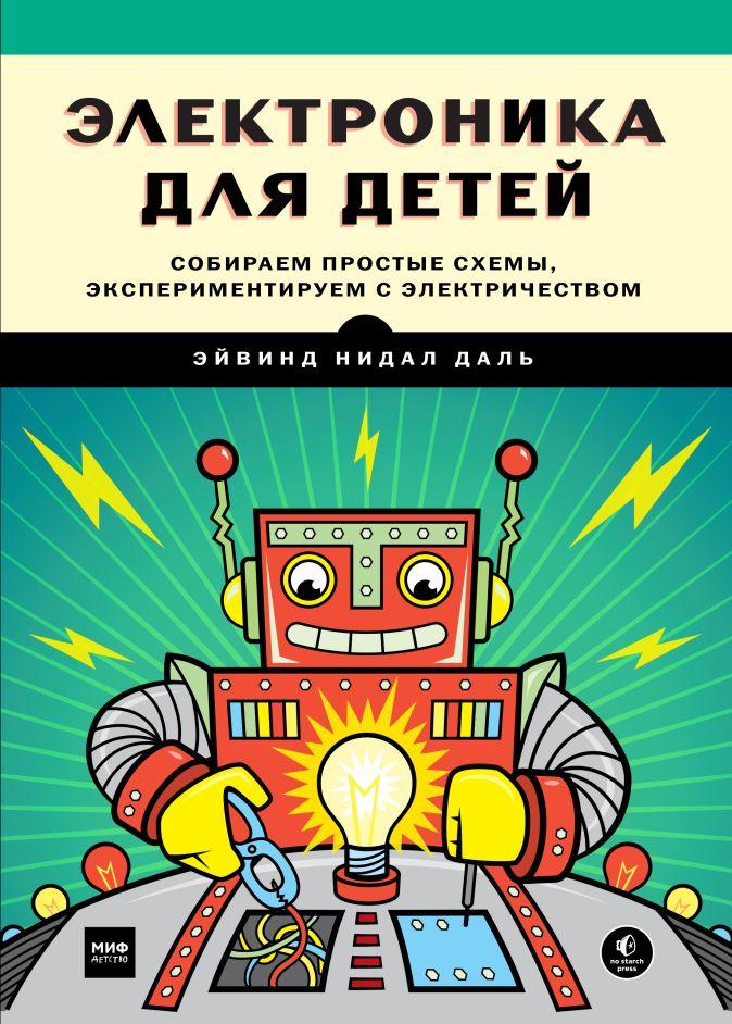 Электроника для детей. Собираем простые схемы, экспериментируем с электричеством Эйвинд Нидал Даль (Yvind Nydal Dahl)