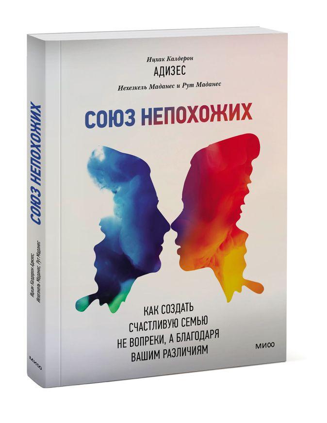 Ицхак Адизес, Иехезкель Маданес, Рут Маданес - Союз непохожих. Как создать счастливую семью не вопреки, а благодаря вашим различиям обложка книги