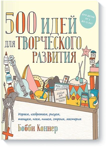 Бобби Коннер - 500 идей для творческого развития. Играем, изображаем, рисуем, танцуем, поем, пишем, строим, мастери обложка книги