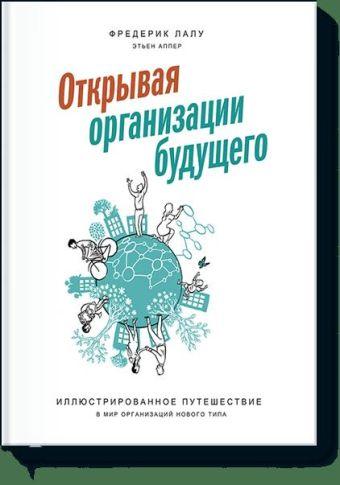 Открывая организации будущего. Иллюстрированное путешествие в мир организаций нового типа Фредерик Лалу, Этьен Аппер (иллюстратор)