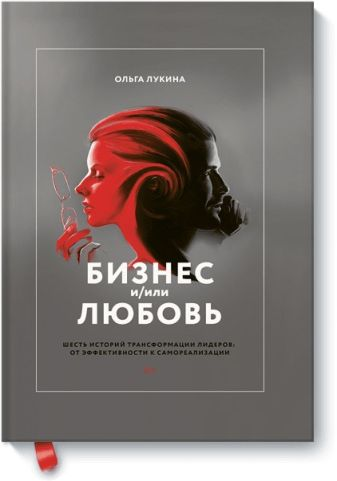 Ольга Лукина - Бизнес и/или любовь. Шесть историй трансформации лидеров: от эффективности к самореализации обложка книги