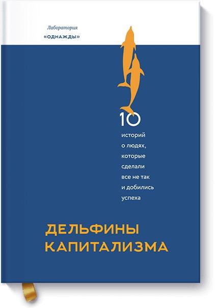 Дмитрий Соколов-Митрич Дельфины капитализма. 10 историй о людях, которые сделали всё не так и добились успеха