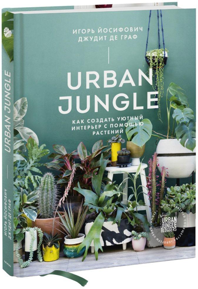 Игорь Йосифович, Джудит де Граф - Urban Jungle. Как создать уютный интерьер с помощью растений обложка книги