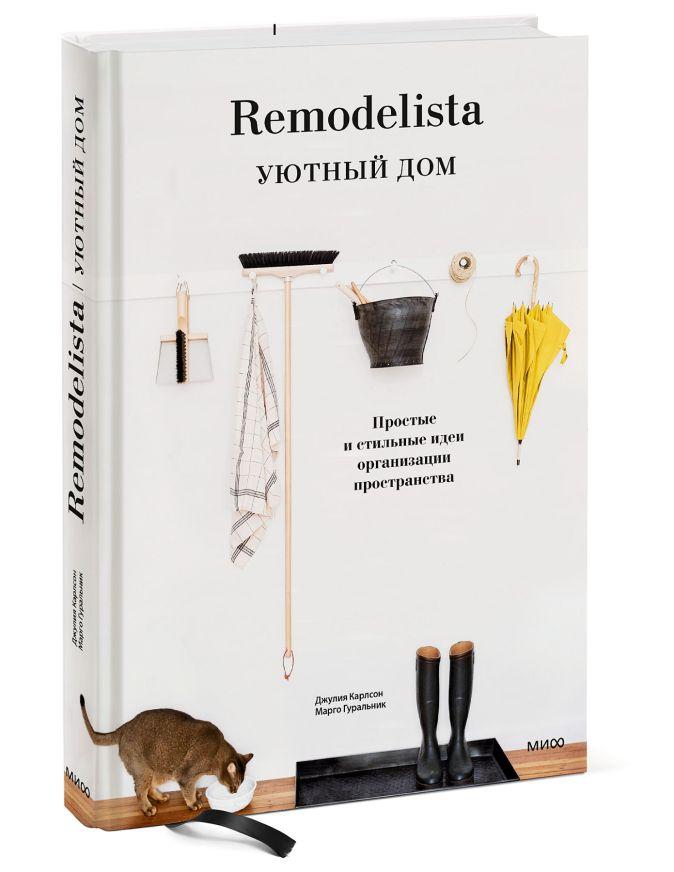 Remodelista. Уютный дом. Простые и стильные идеи организации пространства Джулия Карлсон, Марго Гуральник