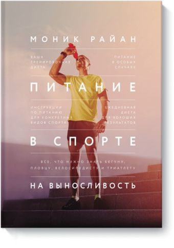 Питание в спорте на выносливость. Все, что нужно знать бегуну, пловцу, велосипедисту и триатлету Райан Моник