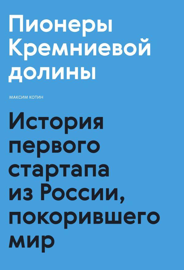Максим Котин Пионеры Кремниевой долины. История первого стартапа из России, покорившего мир