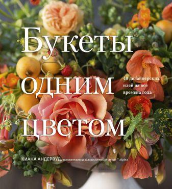 Киана Андервуд - Букеты одним цветом. 40 дизайнерских идей на все времена года обложка книги