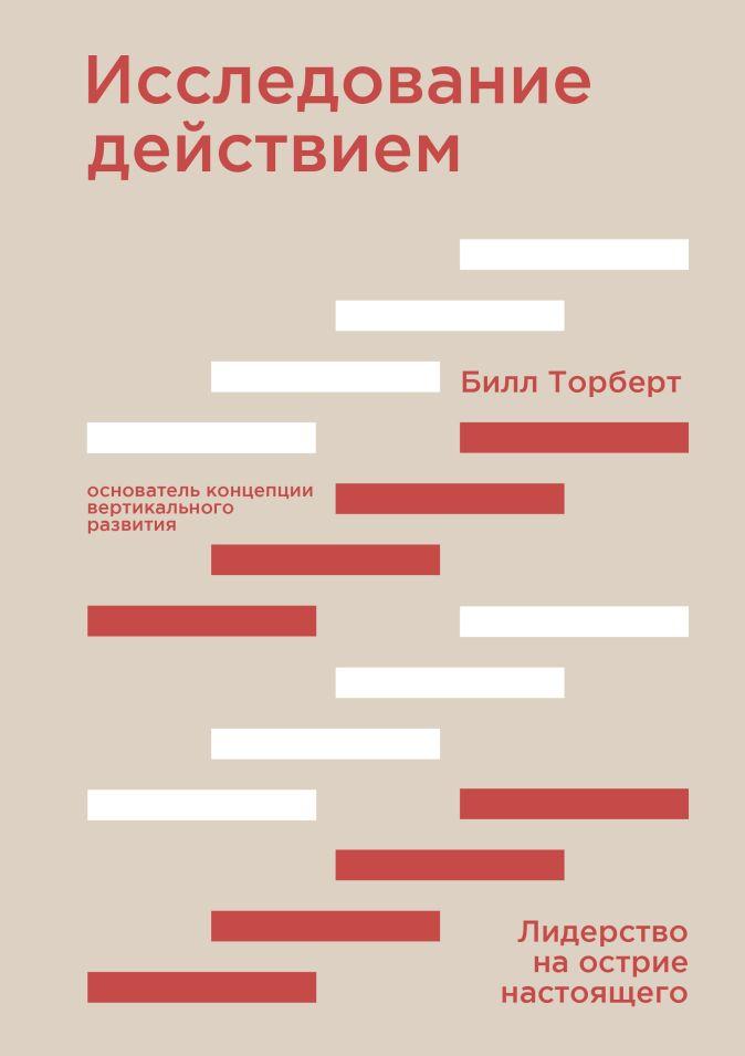Билл Торберт - Исследование действием. Лидерство на острие настоящего обложка книги