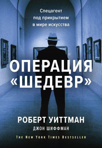 Роберт Уиттман, Джон Шиффман - Операция «Шедевр». Спецагент под прикрытием в мире искусства обложка книги