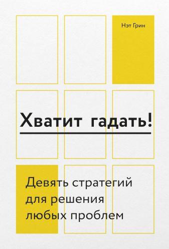 Нэт Грин - Хватит гадать! Девять стратегий для решения любых проблем обложка книги