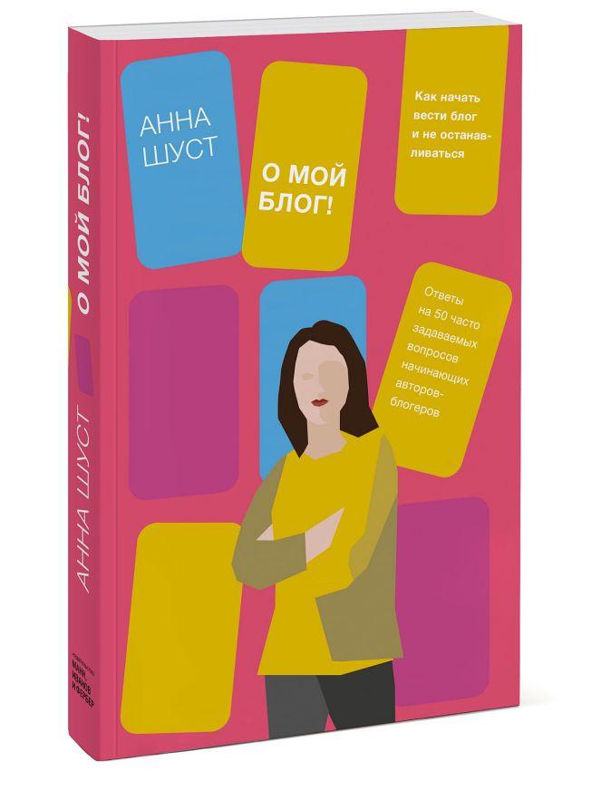 О мой блог! Как начать вести блог и не останавливаться Анна Шуст