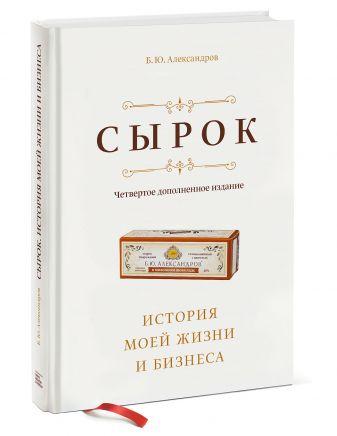 Борис Александров - Сырок. История моей жизни и бизнеса (новинка) обложка книги