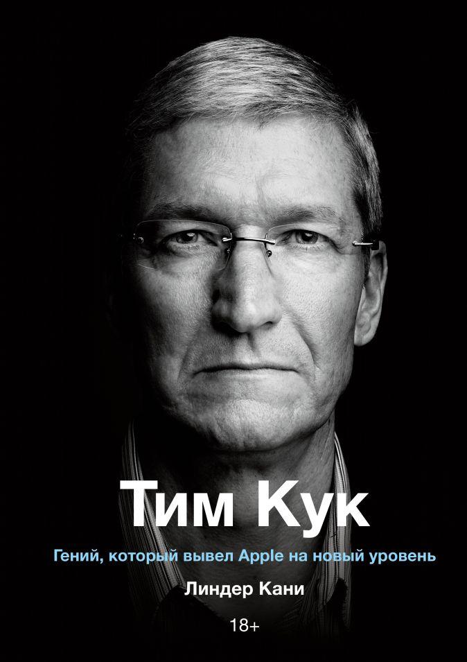 Линдер Кани - Тим Кук. Гений, который вывел Apple на новый уровень обложка книги
