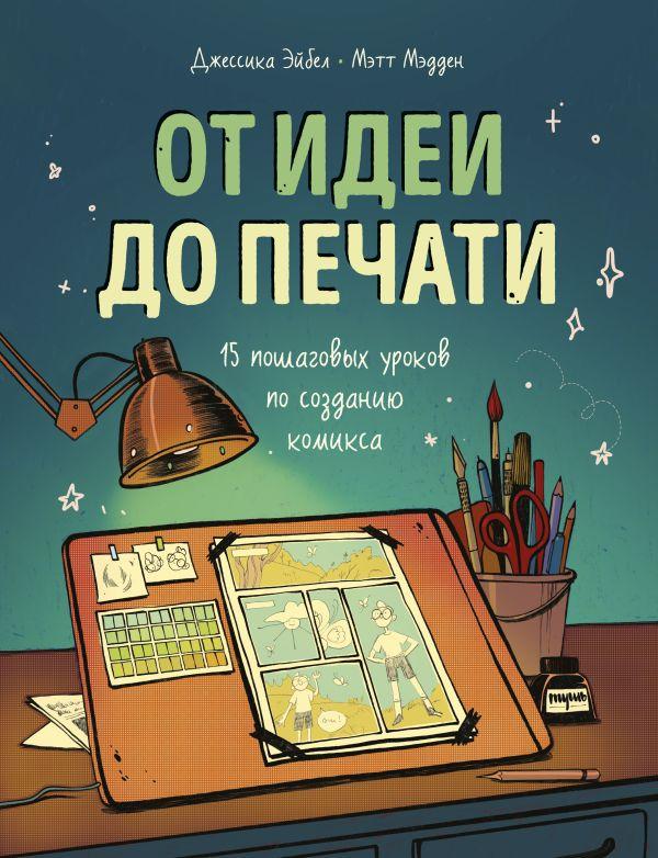 Эйбел Джессика, Мэдден Мэтт От идеи до печати: 15 пошаговых уроков по созданию комикса